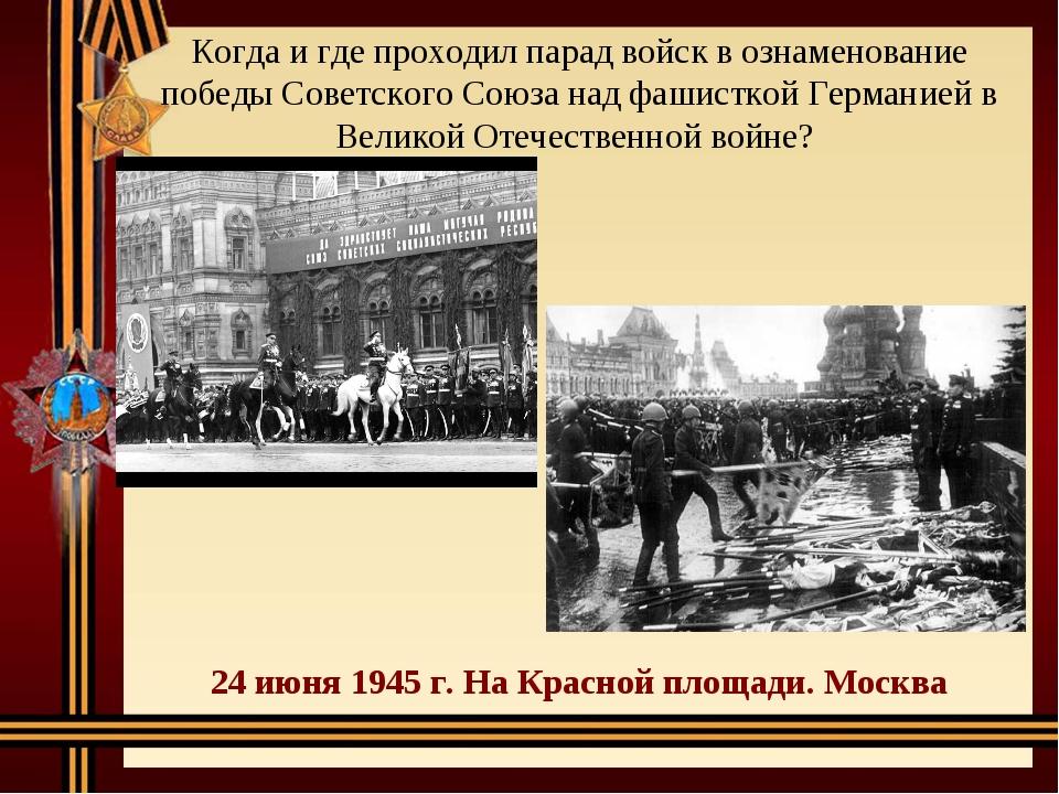 Когда и где проходил парад войск в ознаменование победы Советского Союза над...