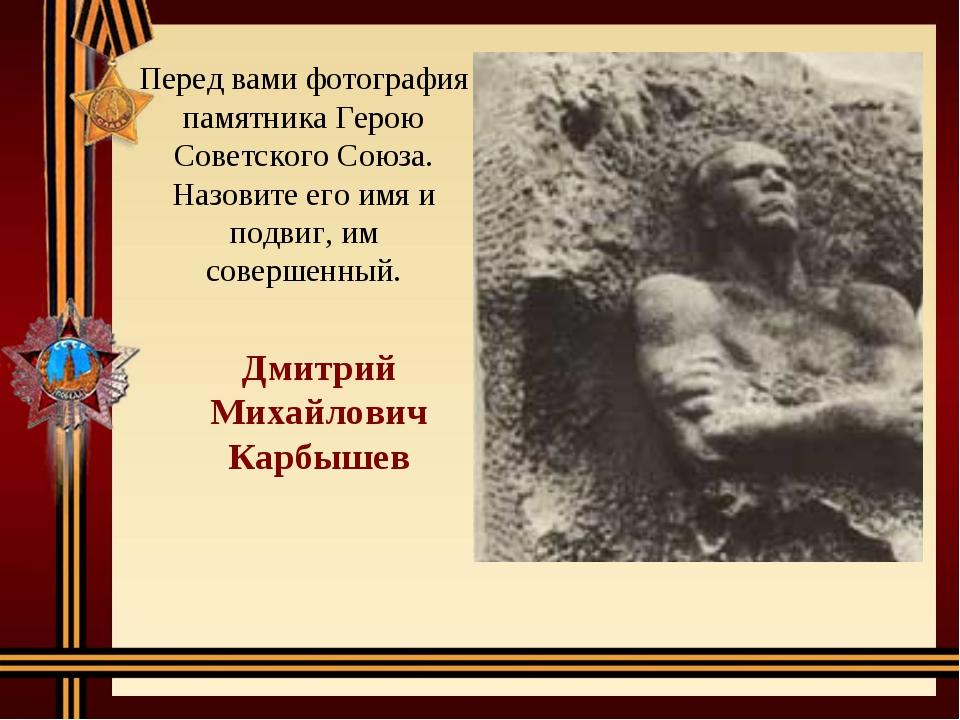 Перед вами фотография памятника Герою Советского Союза. Назовите его имя и по...