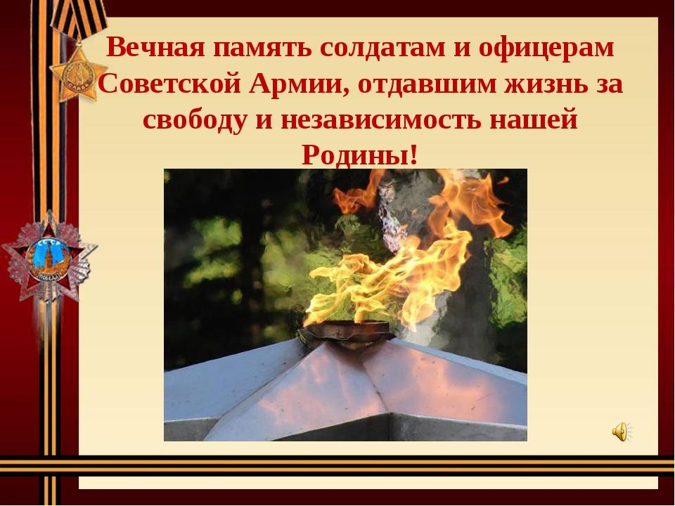 Вечная память солдатам и офицерам Советской Армии, отдавшим жизнь за свободу...