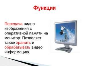 Функции Передача видео изображения с оперативной памяти на монитор. Позволяет