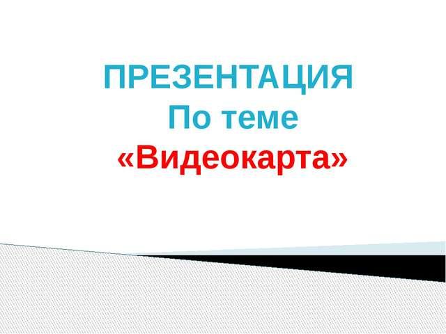 ПРЕЗЕНТАЦИЯ По теме «Видеокарта»