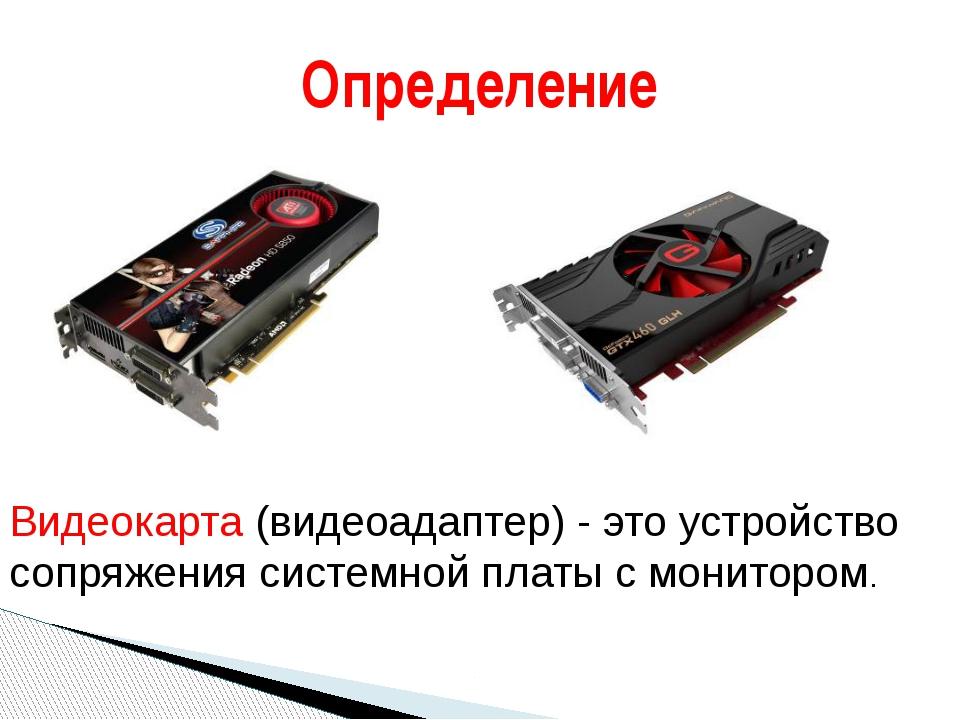 Определение Видеокарта (видеоадаптер) - это устройство сопряжения системной...