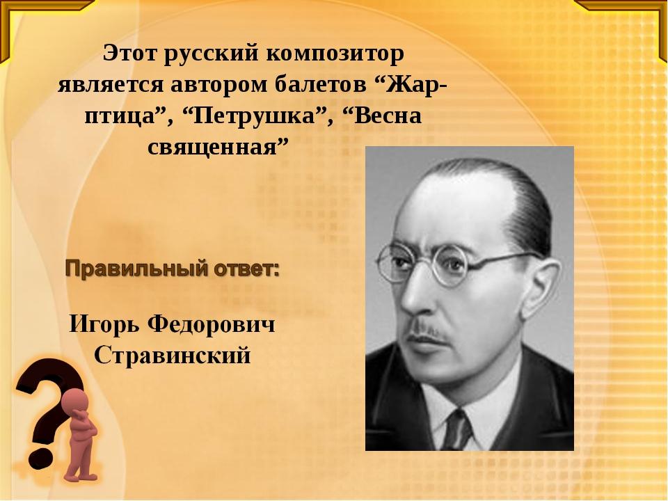 """Этот русский композитор является автором балетов """"Жар-птица"""", """"Петрушка"""", """"Ве..."""