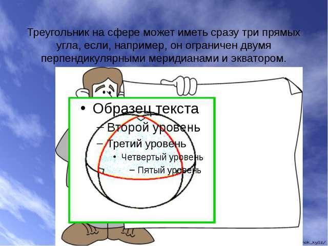Треугольник на сфере может иметь сразу три прямых угла, если, например, он ог...