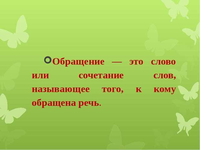 Обращение — это слово или сочетание слов, называющее того, к кому обращена ре...