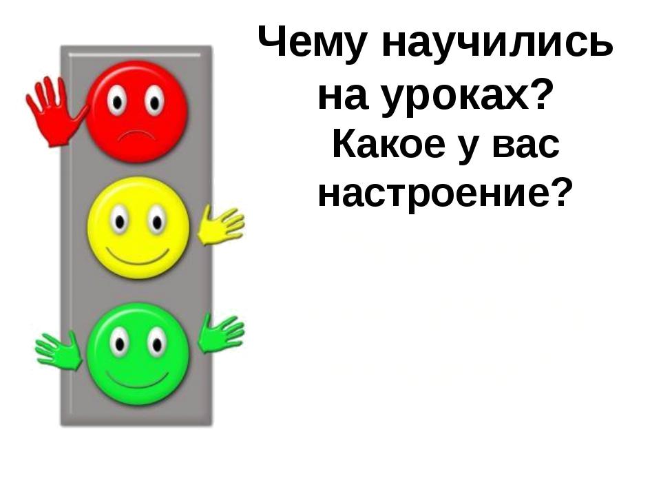 Чему научились на уроках? Какое у вас настроение? Оцените свою работу на уроке!