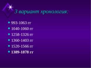 3 вариант хронология: 993-1063 гг 1040-1060 гг 1258-1326 гг 1360-1403 гг 1520