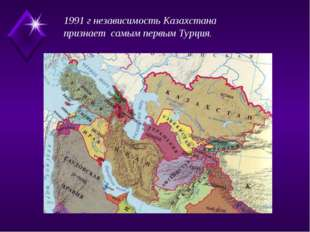 1991 г независимость Казахстана признает самым первым Турция.