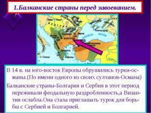 1.Балканские страны перед завоеванием. В 14 в. на юго-восток Европы обрушилис