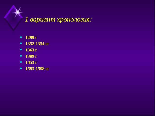1 вариант хронология: 1299 г 1352-1354 гг 1363 г 1389 г 1453 г 1593-1598 гг