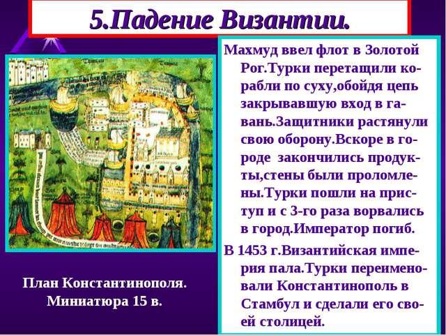 5.Падение Византии. Махмуд ввел флот в Золотой Рог.Турки перетащили ко-рабли...