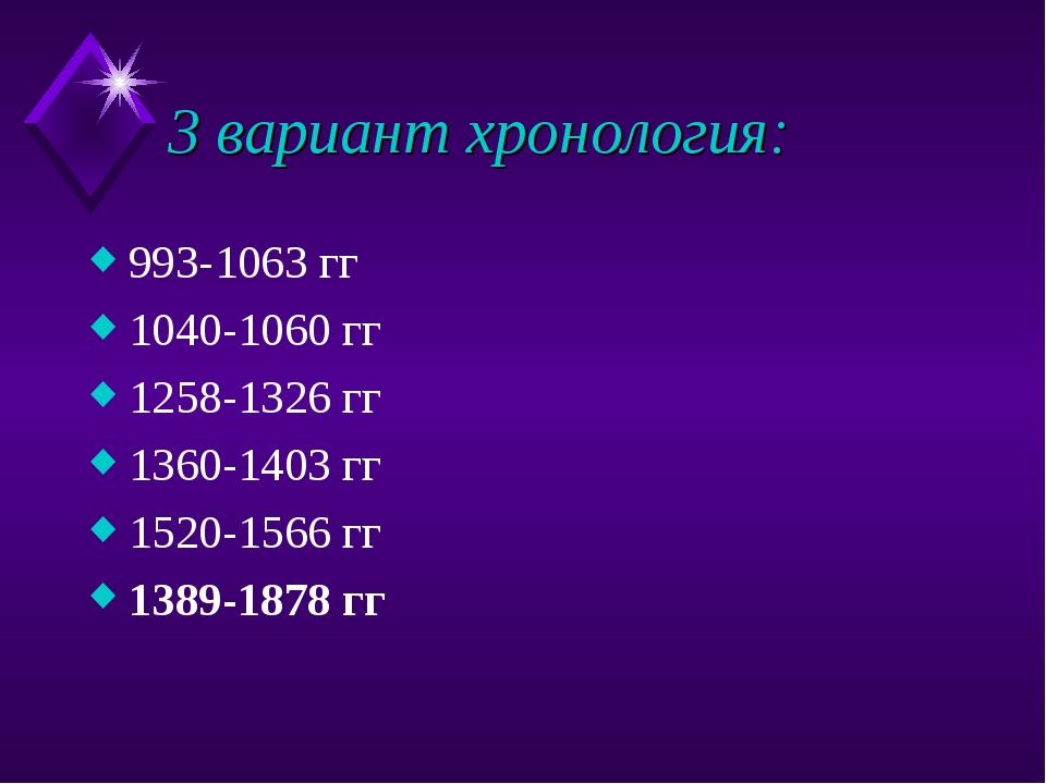3 вариант хронология: 993-1063 гг 1040-1060 гг 1258-1326 гг 1360-1403 гг 1520...