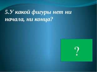 5.У какой фигуры нет ни начала, ни конца? ОКРУЖНОСТЬ ?