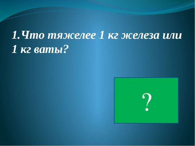 1.Что тяжелее 1 кг железа или 1 кг ваты? ?