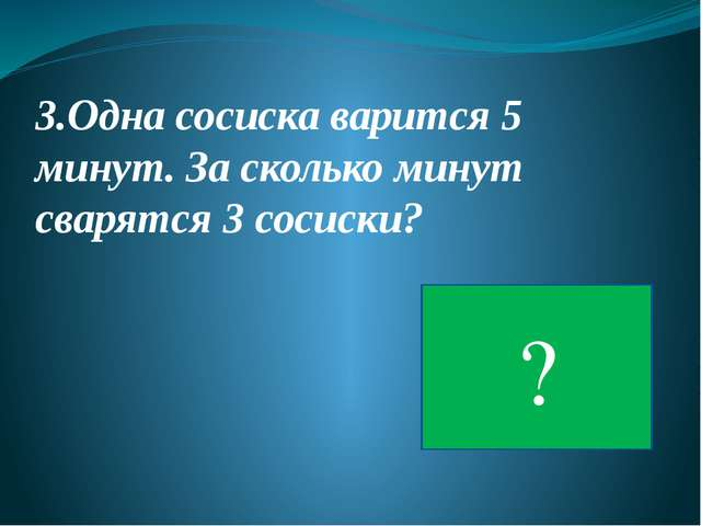 5 3.Одна сосиска варится 5 минут. За сколько минут сварятся 3 сосиски? ?