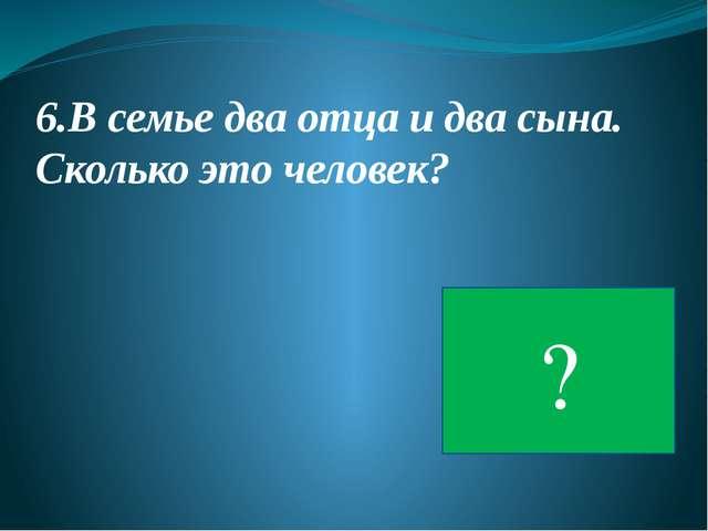 6.В семье два отца и два сына. Сколько это человек? 3 ?