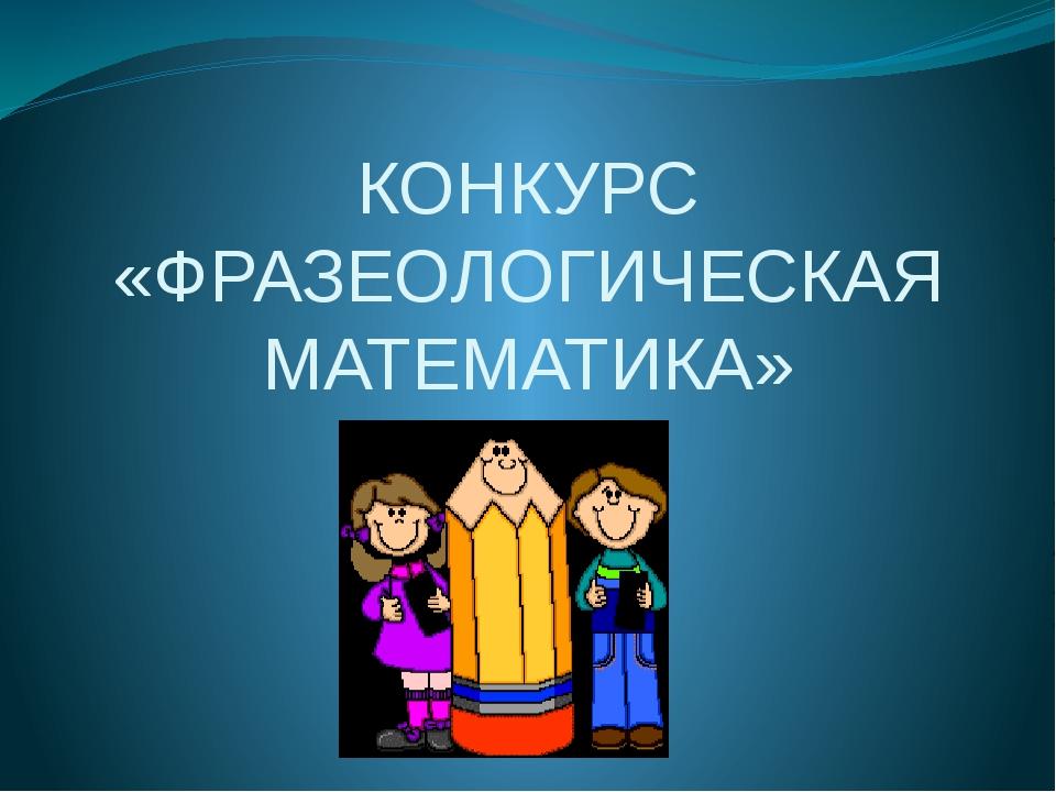 КОНКУРС «ФРАЗЕОЛОГИЧЕСКАЯ МАТЕМАТИКА»