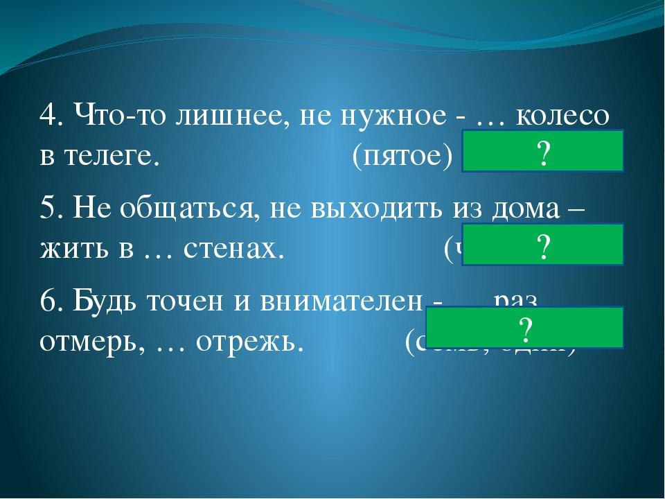 4. Что-то лишнее, не нужное - … колесо в телеге. (пятое) 5. Не общаться, не в...