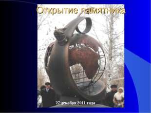 27 декабря 2011 года Открытие памятника