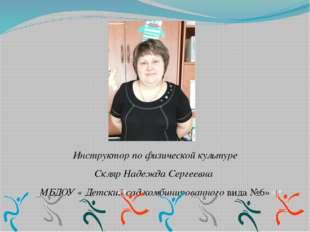 Инструктор по физической культуре Скляр Надежда Сергеевна МБДОУ « Детский са