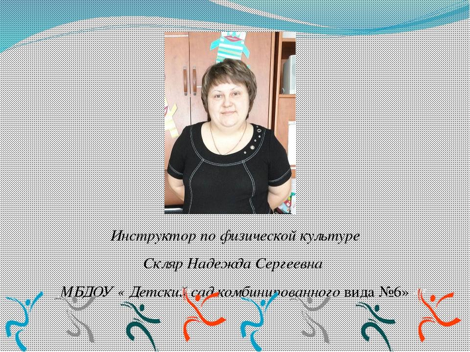 Инструктор по физической культуре Скляр Надежда Сергеевна МБДОУ « Детский са...
