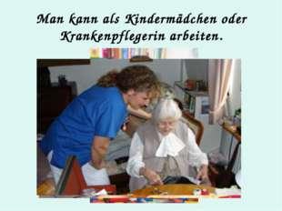 Man kann als Kindermädchen oder Krankenpflegerin arbeiten.