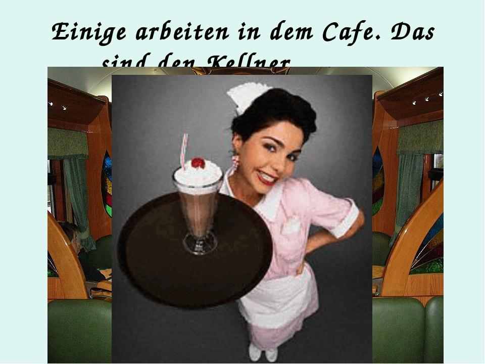 Einige arbeiten in dem Cafe. Das sind den Kellner.