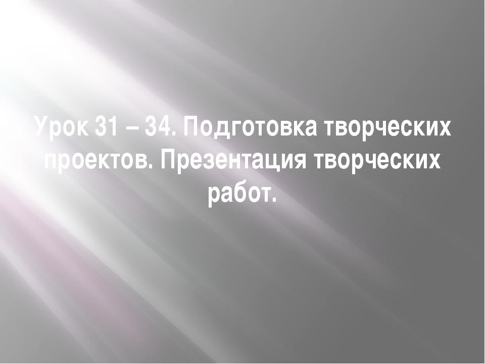 Урок 31 – 34. Подготовка творческих проектов. Презентация творческих работ.