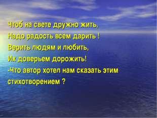 Чтоб на свете дружно жить, Надо радость всем дарить ! Верить людям и любить,