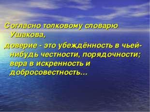 Согласно толковому словарю Ушакова, доверие - это убеждённость в чьей-нибудь