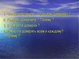 1. Что вы чувствуете , когда вам доверяют ? 2. Кому вы доверяете ? Почему ? 3