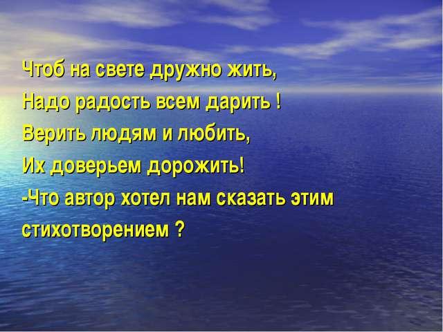 Чтоб на свете дружно жить, Надо радость всем дарить ! Верить людям и любить,...