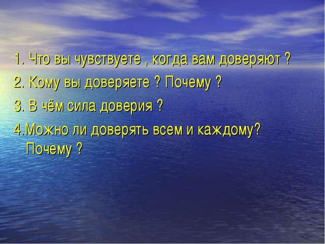1. Что вы чувствуете , когда вам доверяют ? 2. Кому вы доверяете ? Почему ? 3...