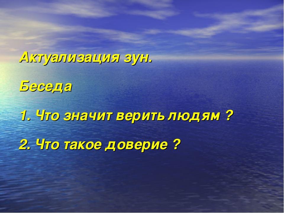 Актуализация зун. Беседа 1. Что значит верить людям ? 2. Что такое доверие ?