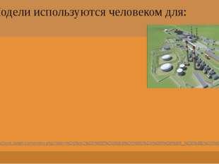Модели используются человеком для: http://school.xvatit.com/index.php?title=%