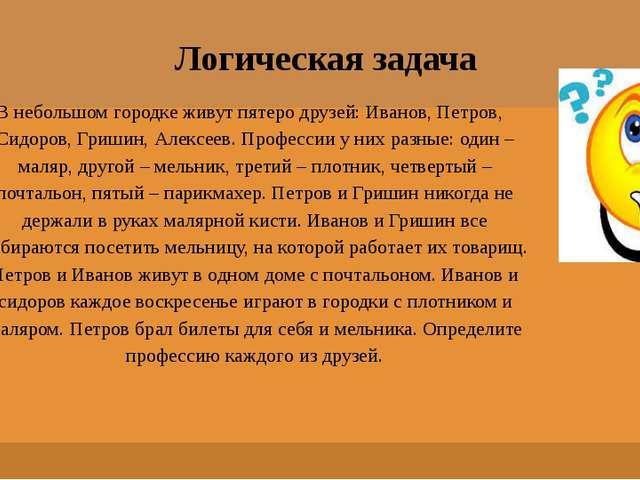 Логическая задача В небольшом городке живут пятеро друзей: Иванов, Петров, Си...