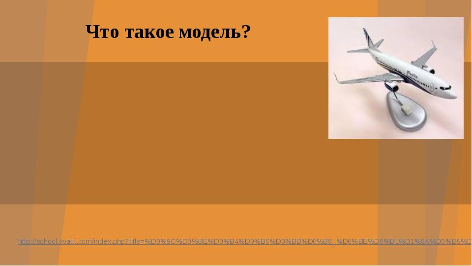 Что такое модель? http://school.xvatit.com/index.php?title=%D0%9C%D0%BE%D0%B4...