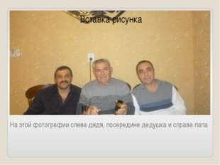 На этой фотографии слева дядя, посередине дедушка и справа папа