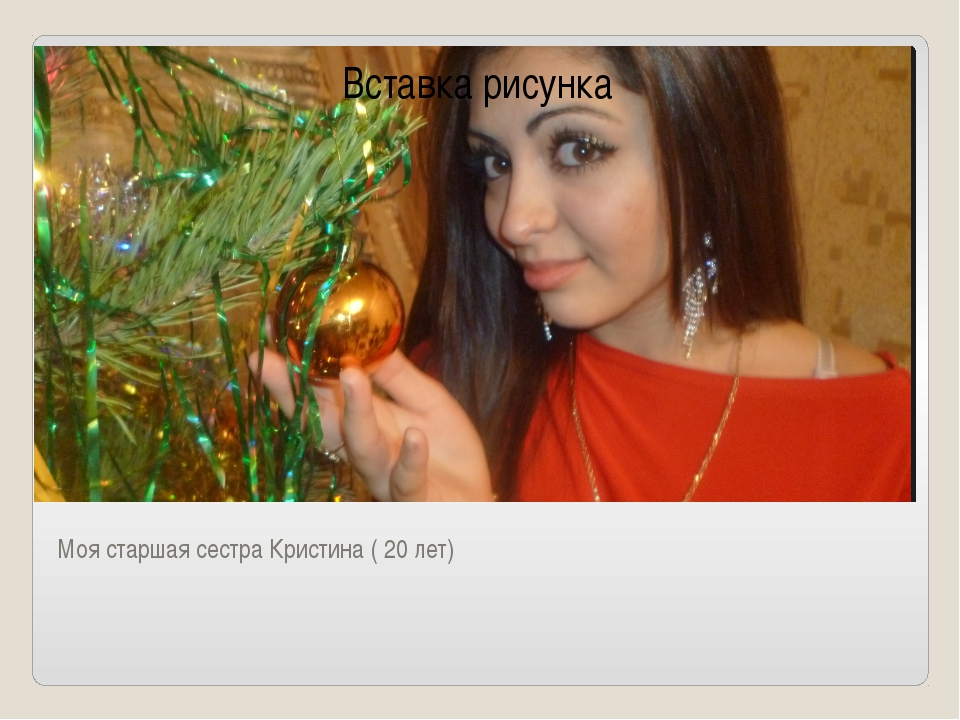 Моя старшая сестра Кристина ( 20 лет)