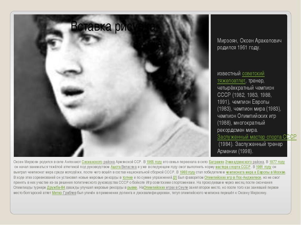 Оксен Мирзоян родился в селе АнгехакотСисианского районаАрмянской ССР. В19...