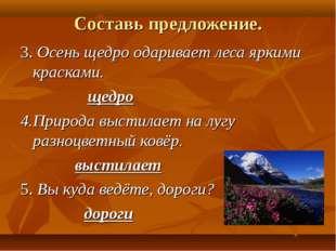 Составь предложение. 3. Осень щедро одаривает леса яркими красками. щедро 4.П