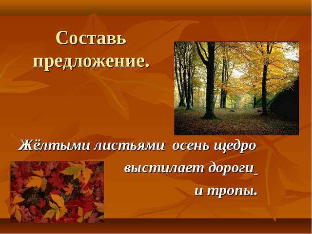 Составь предложение. Жёлтыми листьями осень щедро выстилает дороги и тропы.