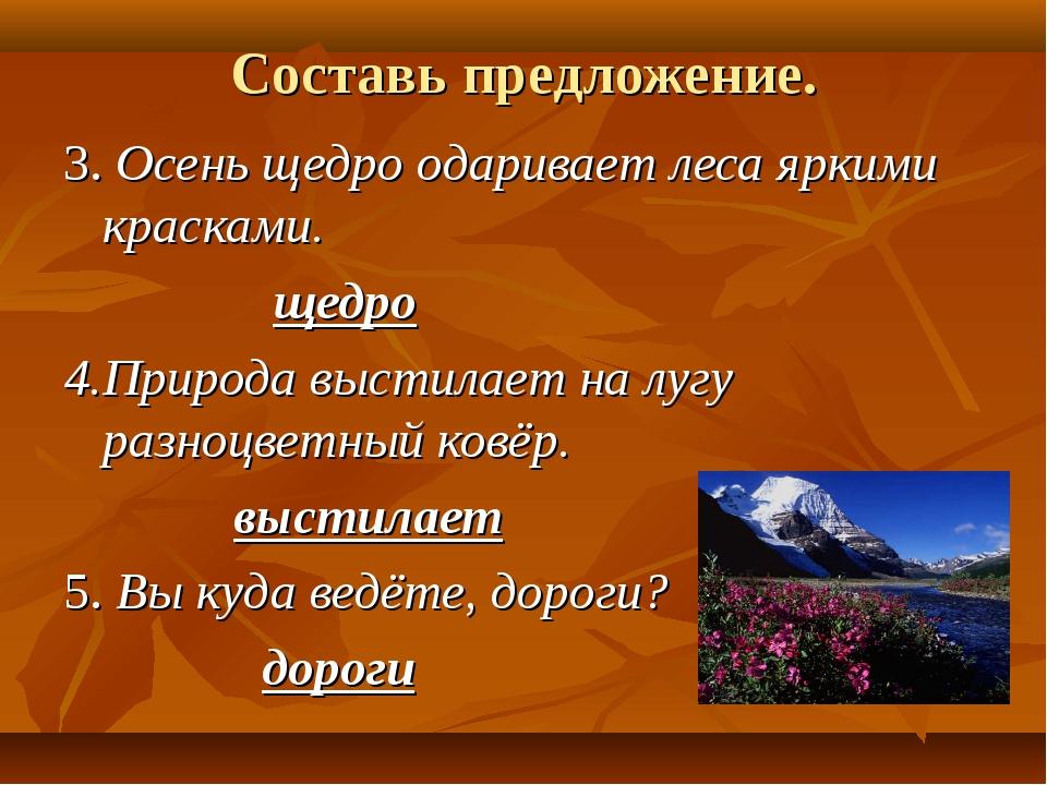 Составь предложение. 3. Осень щедро одаривает леса яркими красками. щедро 4.П...