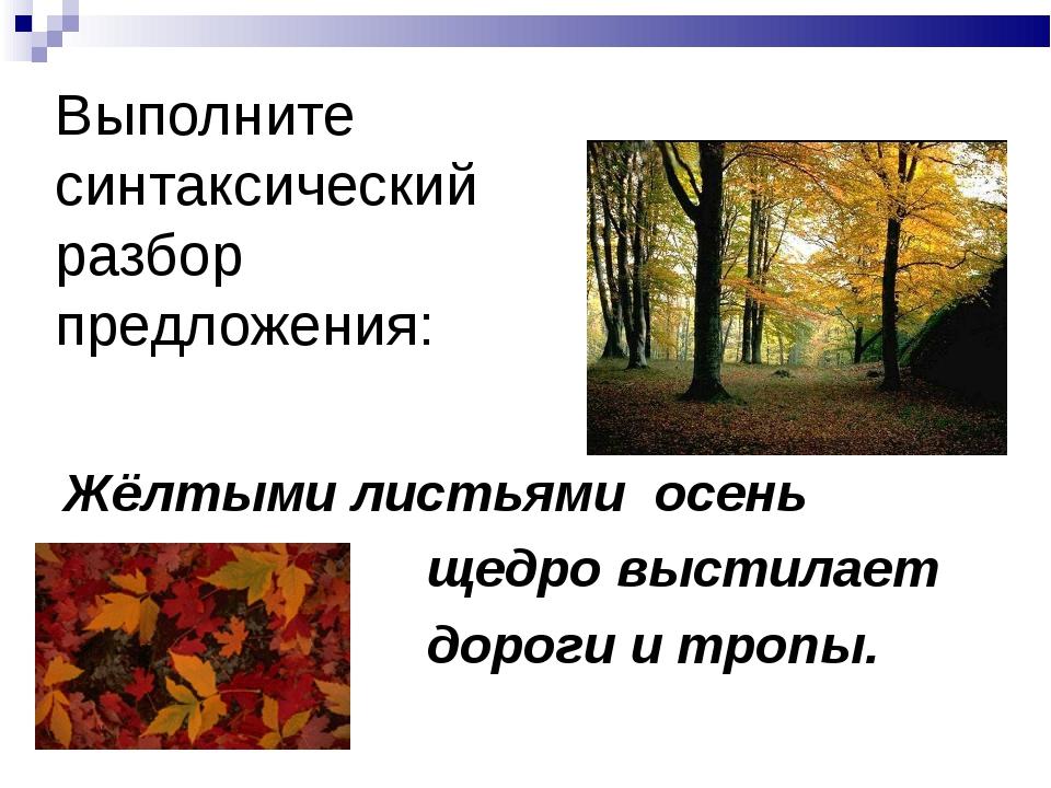 Выполните синтаксический разбор предложения: Жёлтыми листьями осень щедро выс...
