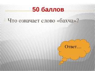 50 баллов Что означает слово «бахча»? Ответ…