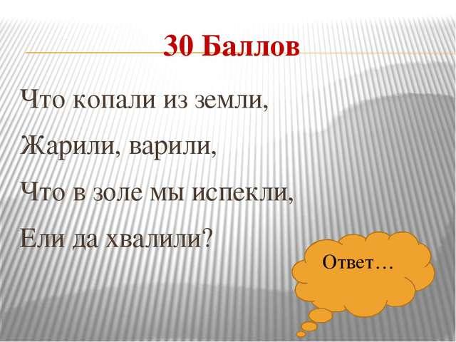 30 Баллов Что копали из земли, Жарили, варили, Что в золе мы испекли, Ели да...