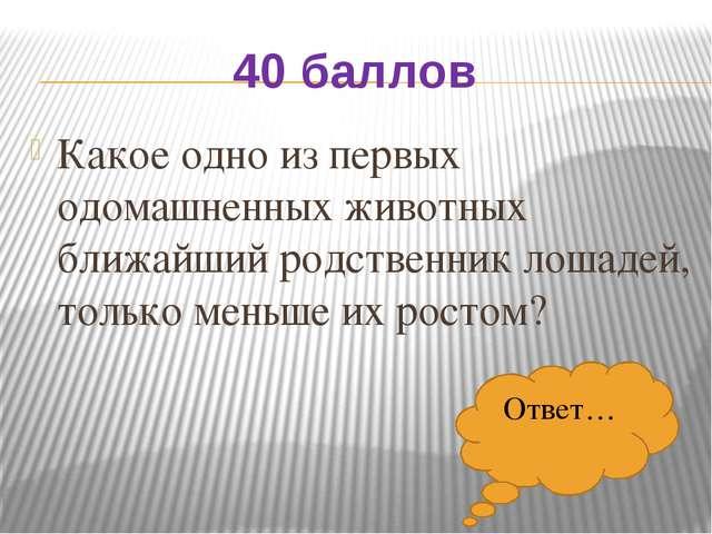 40 баллов Какое одно из первых одомашненных животных ближайший родственник ло...