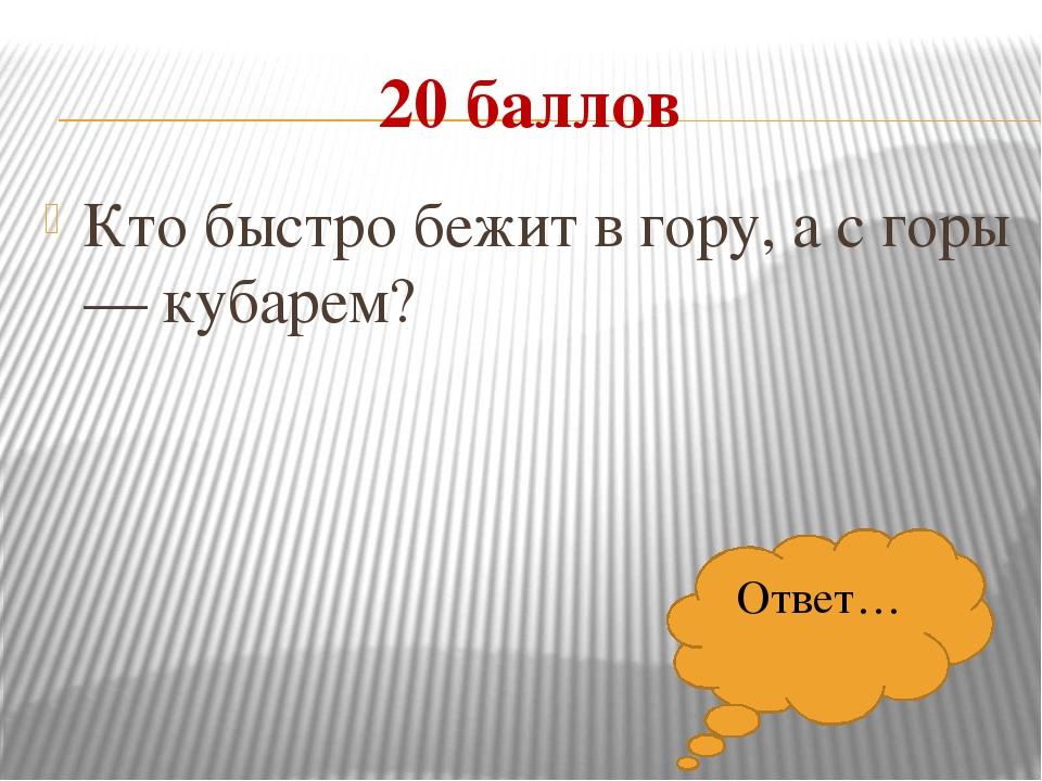 20 баллов Кто быстро бежит в гору, а с горы — кубарем? Ответ…