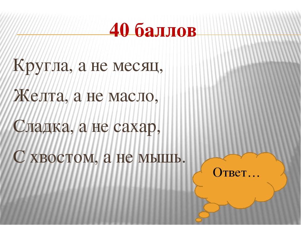 40 баллов Кругла, а не месяц, Желта, а не масло, Сладка, а не сахар, С хвосто...