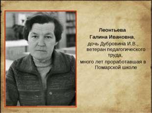 Леонтьева Галина Ивановна, дочь Дубровина И.В., ветеран педагогического труда